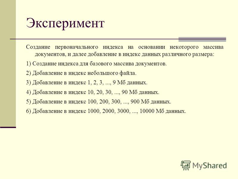 Эксперимент Создание первоначального индекса на основании некоторого массива документов, и далее добавление в индекс данных различного размера: 1) Создание индекса для базового массива документов. 2) Добавление в индекс небольшого файла. 3) Добавлени