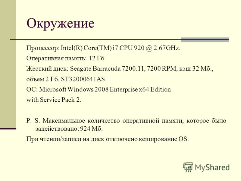 Окружение Процессор: Intel(R) Core(TM) i7 CPU 920 @ 2.67GHz. Оперативная память: 12 Гб. Жесткий диск : Seagate Barracuda 7200.11, 7200 RPM, кэш 32 Мб., объем 2 Гб, ST32000641AS. ОС: Microsoft Windows 2008 Enterprise x64 Edition with Service Pack 2. P