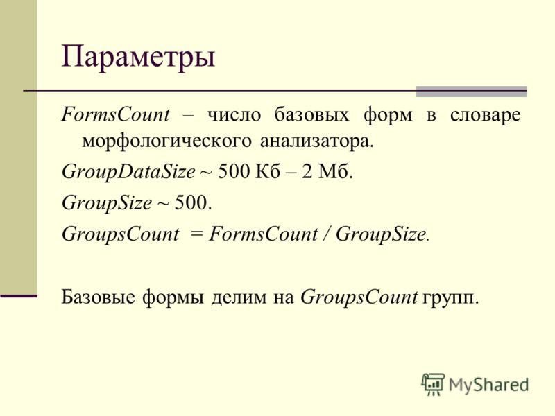 Параметры FormsCount – число базовых форм в словаре морфологического анализатора. GroupDataSize ~ 500 Кб – 2 Мб. GroupSize ~ 500. GroupsCount = FormsCount / GroupSize. Базовые формы делим на GroupsCount групп.