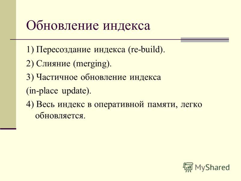 Обновление индекса 1) Пересоздание индекса (re-build). 2) Слияние (merging). 3) Частичное обновление индекса (in-place update). 4) Весь индекс в оперативной памяти, легко обновляется.