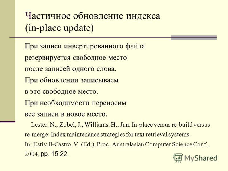 Частичное обновление индекса (in - place update) При записи инвертированного файла резервируется свободное место после записей одного слова. При обновлении записываем в это свободное место. При необходимости переносим все записи в новое место. Lester