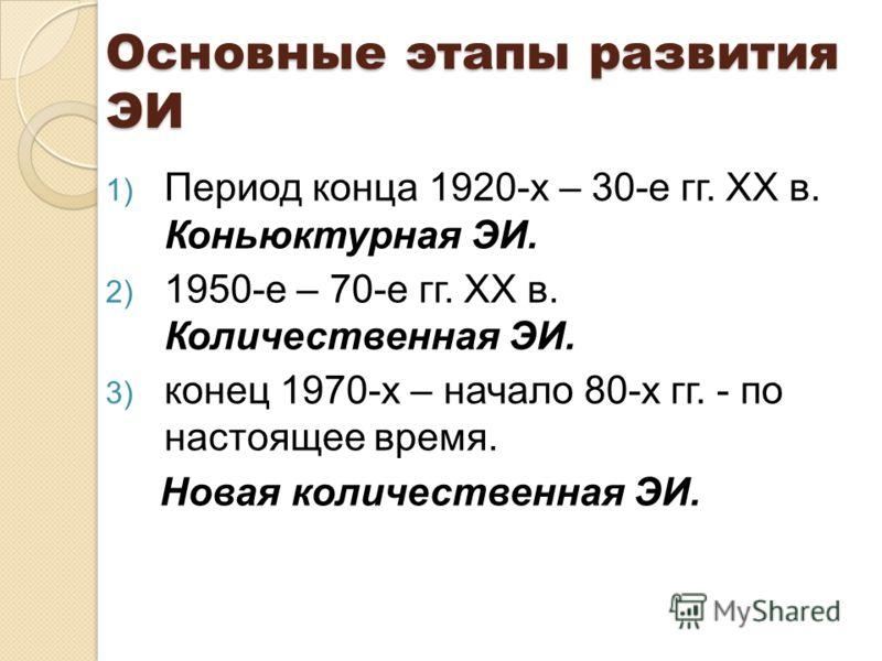 Основные этапы развития ЭИ 1) Период конца 1920-х – 30-е гг. ХХ в. Коньюктурная ЭИ. 2) 1950-е – 70-е гг. ХХ в. Количественная ЭИ. 3) конец 1970-х – начало 80-х гг. - по настоящее время. Новая количественная ЭИ.