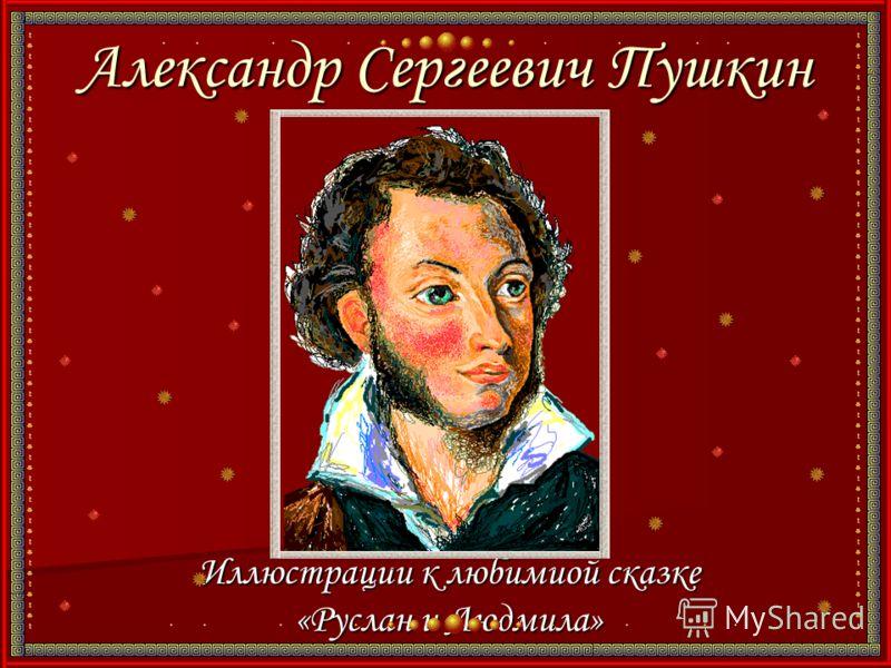 Александр Сергеевич Пушкин Иллюстрации к любимиой сказке «Руслан и Людмила»