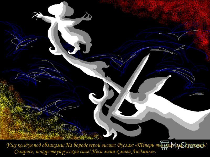 Уже колдун под облаками; На бороде герой висит; Руслан: «Теперь ты наш: ага, дрожишь! Смирись, покорствуй русской силе! Неси меня к моей Людмиле».