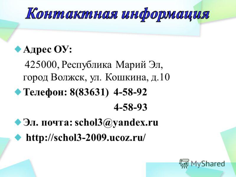 Адрес ОУ: 425000, Республика Марий Эл, город Волжск, ул. Кошкина, д.10 Телефон: 8(83631) 4-58-92 4-58-93 Эл. почта: schol3@yandex.ru http://schol3-2009.ucoz.ru/