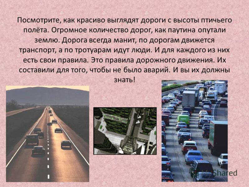 5 Посмотрите, как красиво выглядят дороги с высоты птичьего полёта. Огромное количество дорог, как паутина опутали землю. Дорога всегда манит, по дорогам движется транспорт, а по тротуарам идут люди. И для каждого из них есть свои правила. Это правил