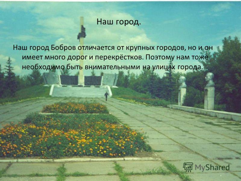 6 Наш город. Наш город Бобров отличается от крупных городов, но и он имеет много дорог и перекрёстков. Поэтому нам тоже необходимо быть внимательными на улицах города.