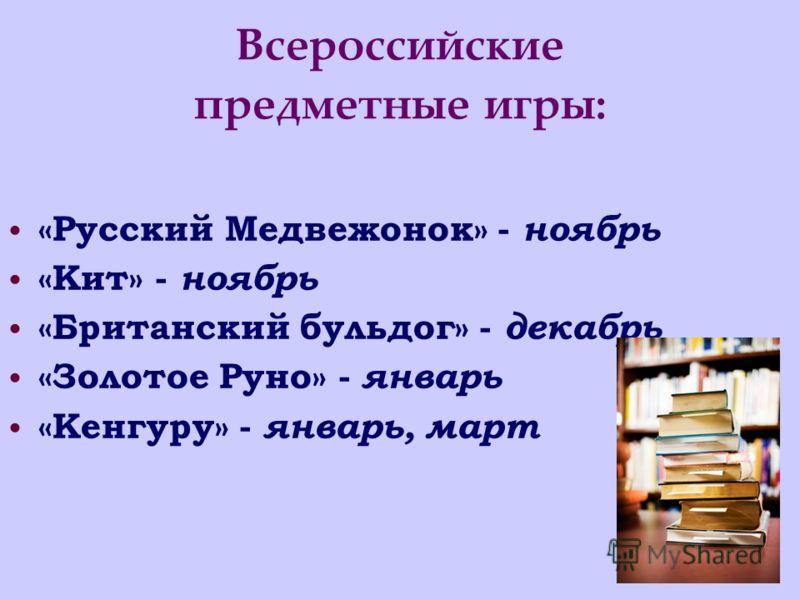 Всероссийские предметные игры: «Русский Медвежонок» - ноябрь «Кит» - ноябрь «Британский бульдог» - декабрь «Золотое Руно» - январь «Кенгуру» - январь, март