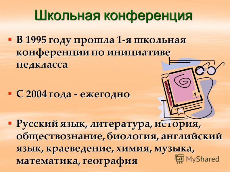 Школьная конференция В 1995 году прошла 1-я школьная конференции по инициативе педкласса В 1995 году прошла 1-я школьная конференции по инициативе педкласса С 2004 года - ежегодно С 2004 года - ежегодно Русский язык, литература, история, обществознан