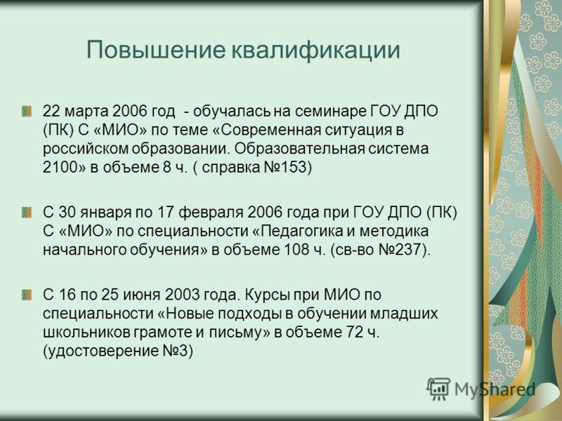 Повышение квалификации 22 марта 2006 год - обучалась на семинаре ГОУ ДПО (ПК) С «МИО» по теме «Современная ситуация в российском образовании. Образовательная система 2100» в объеме 8 ч. ( справка 153) С 30 января по 17 февраля 2006 года при ГОУ ДПО (