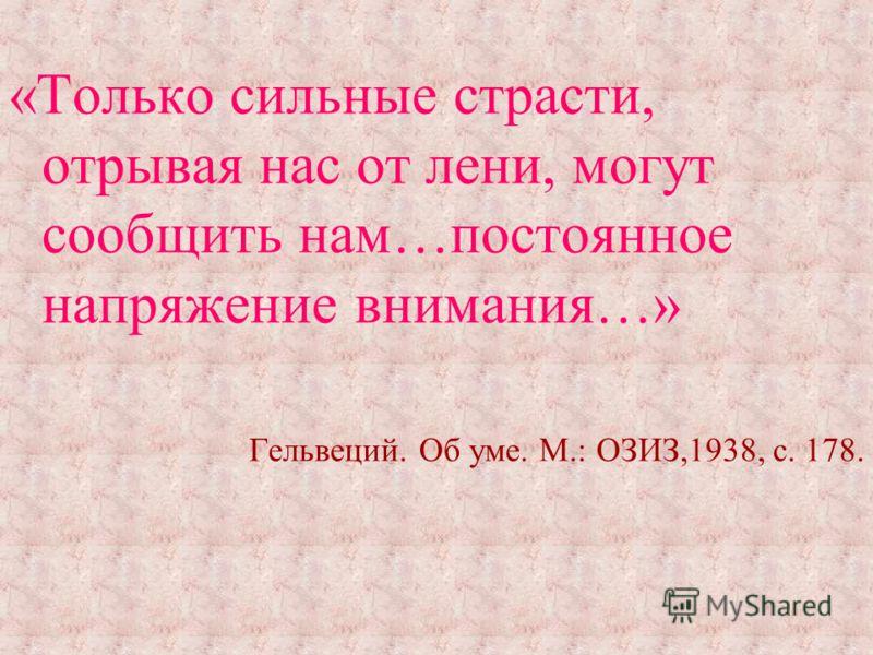 «Только сильные страсти, отрывая нас от лени, могут сообщить нам…постоянное напряжение внимания…» Гельвеций. Об уме. М.: ОЗИЗ,1938, с. 178.