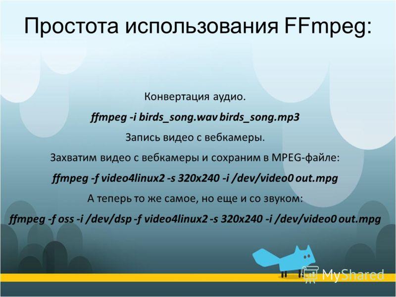 Конвертация аудио. ffmpeg -i birds_song.wav birds_song.mp3 Запись видео с вебкамеры. Захватим видео с вебкамеры и сохраним в MPEG-файле: ffmpeg -f video4linux2 -s 320x240 -i /dev/video0 out.mpg А теперь то же самое, но еще и со звуком: ffmpeg -f oss
