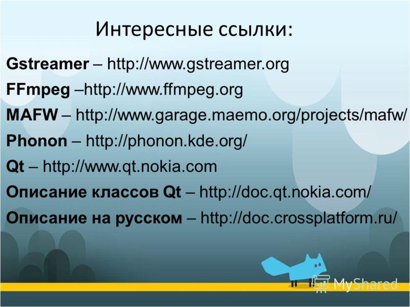 Gstreamer – http://www.gstreamer.org FFmpeg –http://www.ffmpeg.org MAFW – http://www.garage.maemo.org/projects/mafw/ Phonon – http://phonon.kde.org/ Qt – http://www.qt.nokia.com Описание классов Qt – http://doc.qt.nokia.com/ Описание на русском – htt