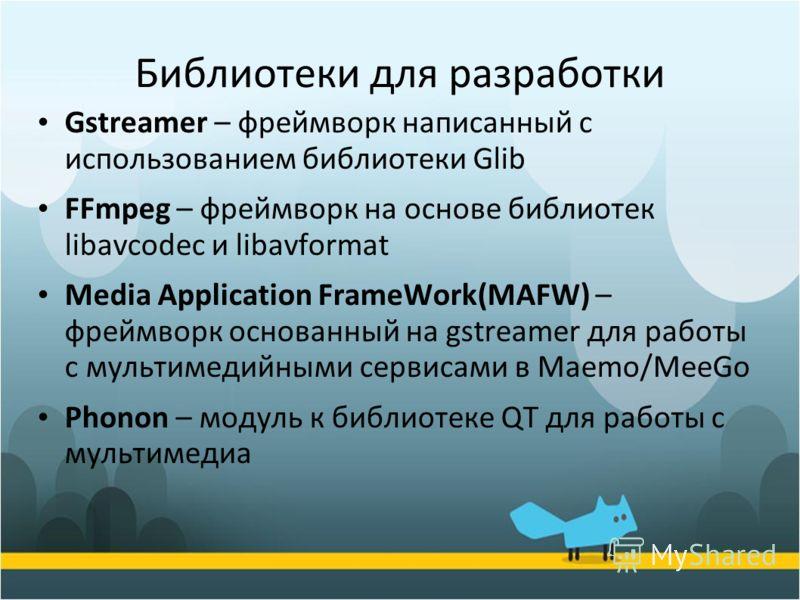 Библиотеки для разработки Gstreamer – фреймворк написанный с использованием библиотеки Glib FFmpeg – фреймворк на основе библиотек libavcodec и libavformat Media Application FrameWork(MAFW) – фреймворк основанный на gstreamer для работы с мультимедий