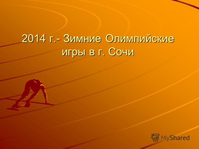 2014 г.- Зимние Олимпийские игры в г. Сочи