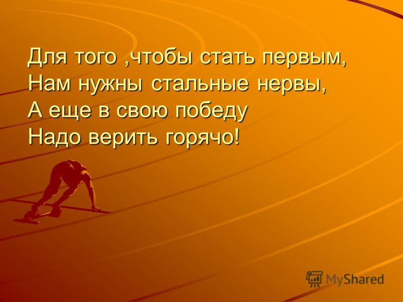 Для того,чтобы стать первым, Нам нужны стальные нервы, А еще в свою победу Надо верить горячо!