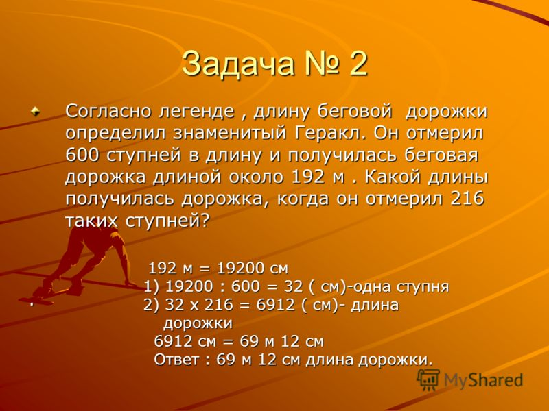Задача 2 Согласно легенде, длину беговой дорожки определил знаменитый Геракл. Он отмерил 600 ступней в длину и получилась беговая дорожка длиной около 192 м. Какой длины получилась дорожка, когда он отмерил 216 таких ступней?. 192 м = 19200 см 1) 192