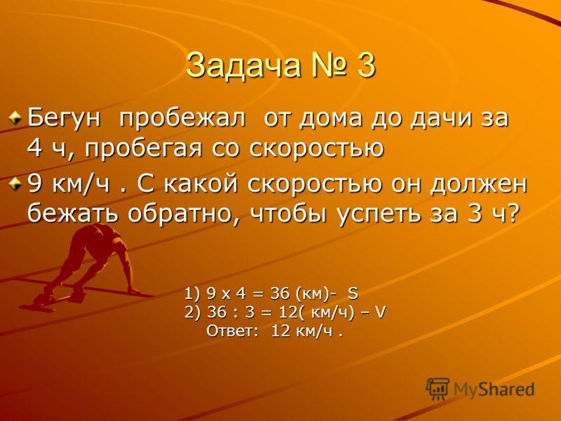Задача 3 Бегун пробежал от дома до дачи за 4 ч, пробегая со скоростью 9 км/ч. С какой скоростью он должен бежать обратно, чтобы успеть за 3 ч? 1) 9 х 4 = 36 (км)- S 1) 9 х 4 = 36 (км)- S 2) 36 : 3 = 12( км/ч) – V 2) 36 : 3 = 12( км/ч) – V Ответ: 12 к