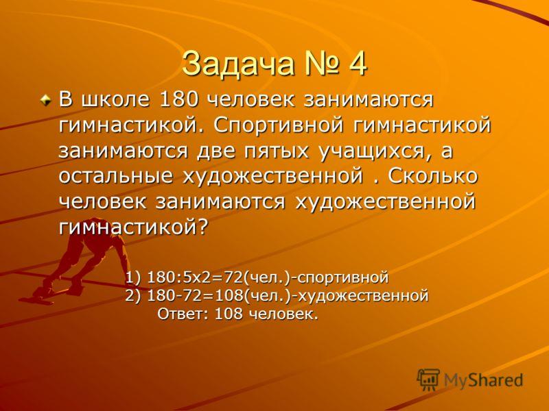 Задача 4 В школе 180 человек занимаются гимнастикой. Спортивной гимнастикой занимаются две пятых учащихся, а остальные художественной. Сколько человек занимаются художественной гимнастикой? 1) 180:5х2=72(чел.)-спортивной 2) 180-72=108(чел.)-художеств