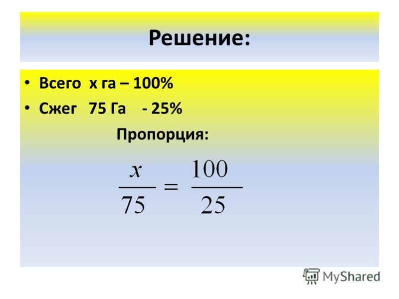 Решение: Всего х га – 100% Сжег 75 Га - 25% Пропорция: