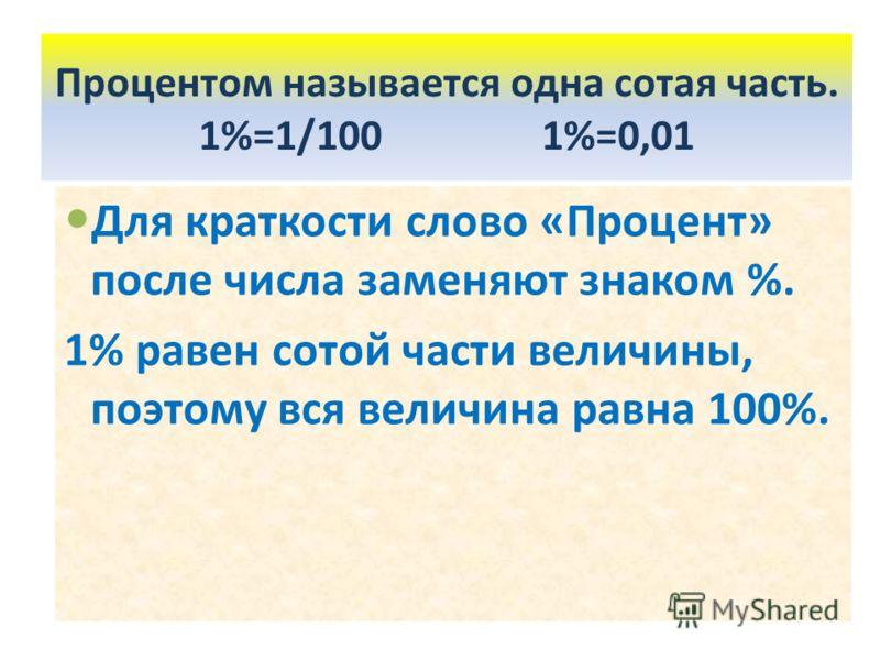 Для краткости слово «Процент» после числа заменяют знаком %. 1% равен сотой части величины, поэтому вся величина равна 100%. Процентом называется одна сотая часть. 1%=1/100 1%=0,01
