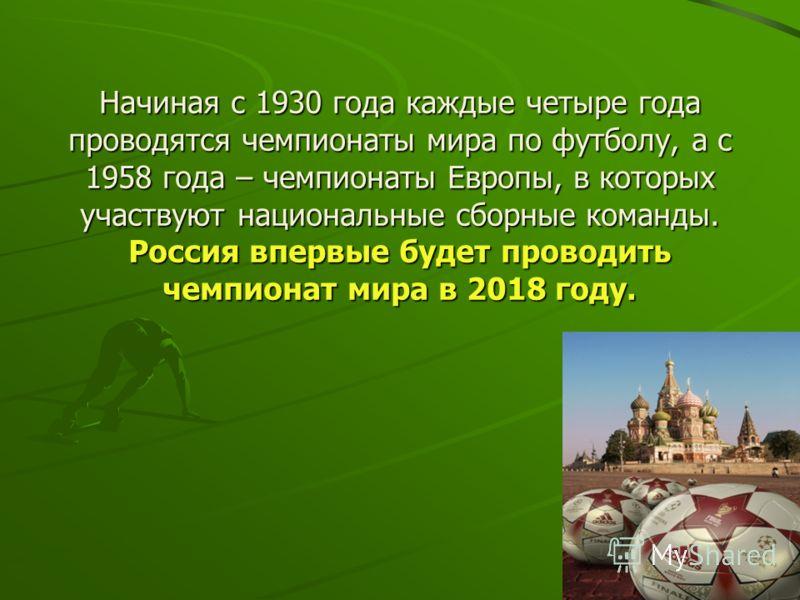 Начиная с 1930 года каждые четыре года проводятся чемпионаты мира по футболу, а с 1958 года – чемпионаты Европы, в которых участвуют национальные сборные команды. Россия впервые будет проводить чемпионат мира в 2018 году.