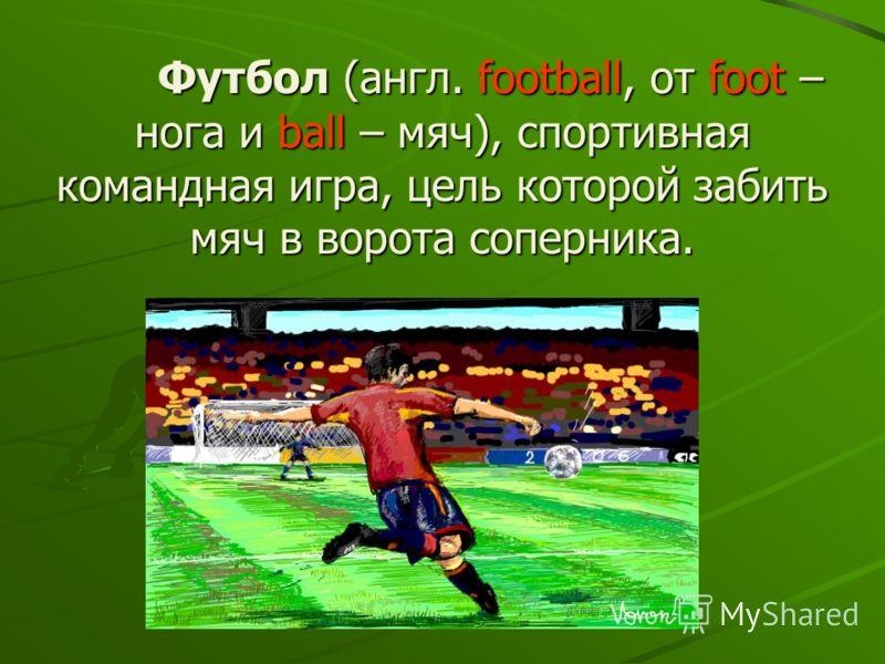 Футбол (англ. football, от foot – нога и ball – мяч), спортивная командная игра, цель которой забить мяч в ворота соперника. Футбол (англ. football, от foot – нога и ball – мяч), спортивная командная игра, цель которой забить мяч в ворота соперника.