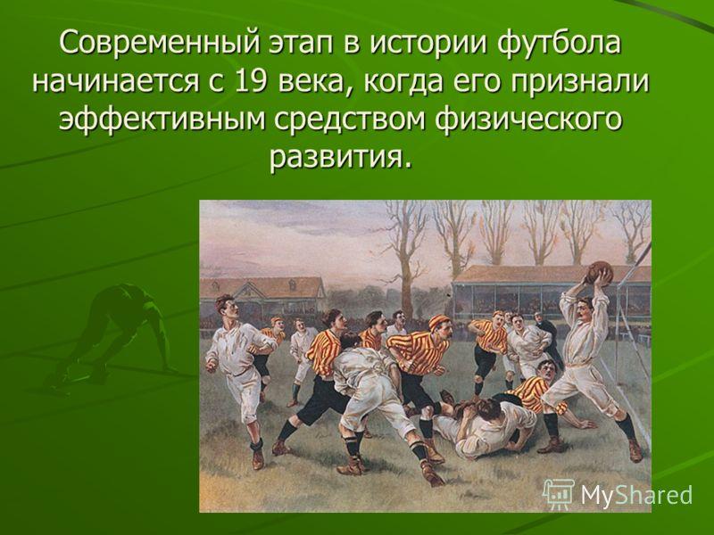 Современный этап в истории футбола начинается с 19 века, когда его признали эффективным средством физического развития.