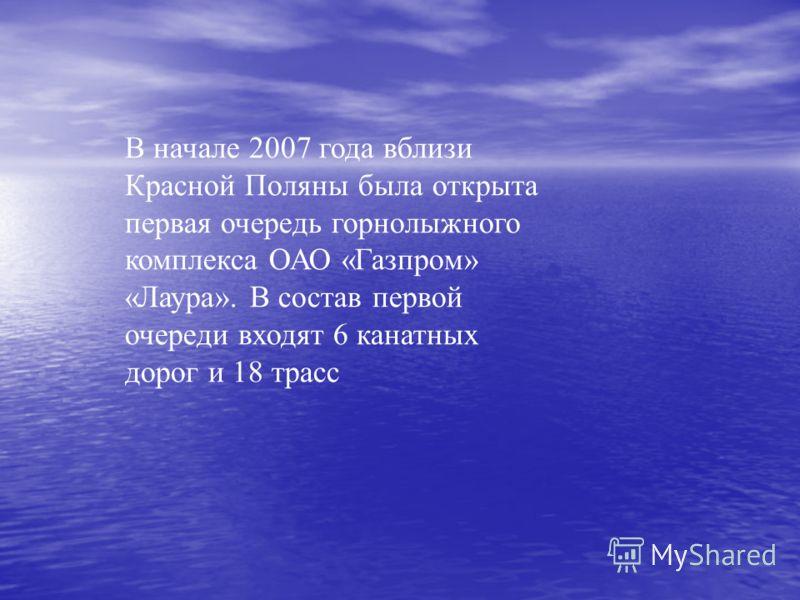 В начале 2007 года вблизи Красной Поляны была открыта первая очередь горнолыжного комплекса ОАО «Газпром» «Лаура». В состав первой очереди входят 6 канатных дорог и 18 трасс
