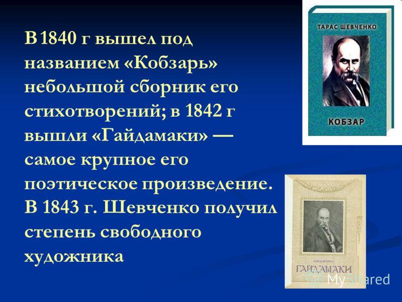 В 1840 г вышел под названием «Кобзарь» небольшой сборник его стихотворений; в 1842 г вышли «Гайдамаки» самое крупное его поэтическое произведение. В 1843 г. Шевченко получил степень свободного художника