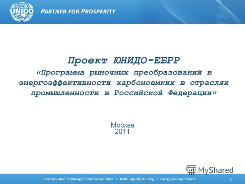 1 Проект ЮНИДО-ЕБРР «Программа рыночных преобразований в энергоэффективности карбоноемких в отраслях промышленности в Российской Федерации» Москва 2011