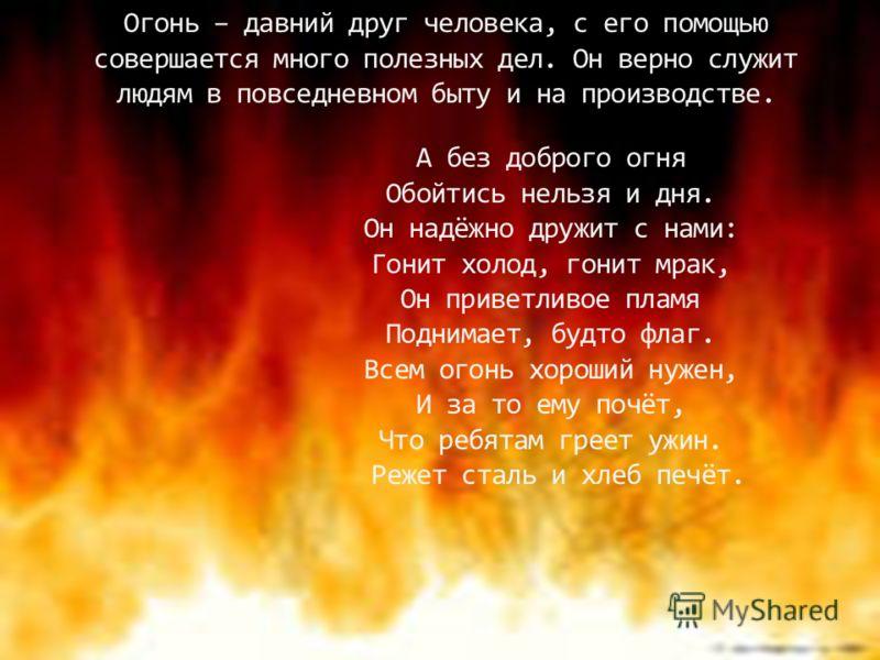 Огонь – давний друг человека, с его помощью совершается много полезных дел. Он верно служит людям в повседневном быту и на производстве. А без доброго огня Обойтись нельзя и дня. Он надёжно дружит с нами: Гонит холод, гонит мрак, Он приветливое пламя