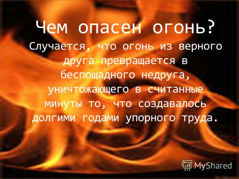 Чем опасен огонь? Случается, что огонь из верного друга превращается в беспощадного недруга, уничтожающего в считанные минуты то, что создавалось долгими годами упорного труда.