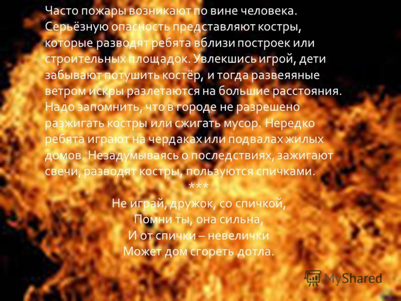 Часто пожары возникают по вине человека. Серьёзную опасность представляют костры, которые разводят ребята вблизи построек или строительных площадок. Увлекшись игрой, дети забывают потушить костёр, и тогда развеяяные ветром искры разлетаются на больши