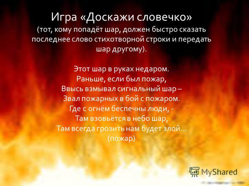 Игра «Доскажи словечко» (тот, кому попадёт шар, должен быстро сказать последнее слово стихотворной строки и передать шар другому). Этот шар в руках недаром. Раньше, если был пожар, Ввысь взмывал сигнальный шар – Звал пожарных в бой с пожаром. Где с о