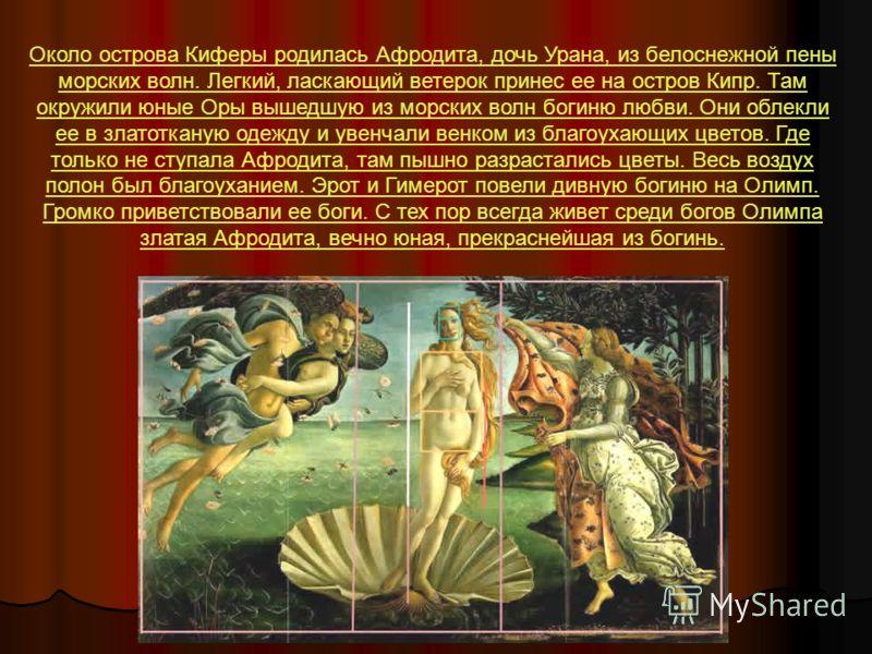 Около острова Киферы родилась Афродита, дочь Урана, из белоснежной пены морских волн. Легкий, ласкающий ветерок принес ее на остров Кипр. Там окружили юные Оры вышедшую из морских волн богиню любви. Они облекли ее в златотканую одежду и увенчали венк