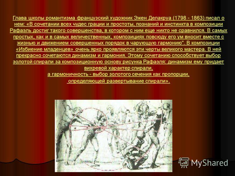 Глава школы романтизма французский художник Эжен Делакруа (1798 - 1863) писал о нем: «В сочетании всех чудес грации и простоты, познаний и инстинкта в композиции Рафаэль достиг такого совершенства, в котором с ним еще никто не сравнился. В самых прос