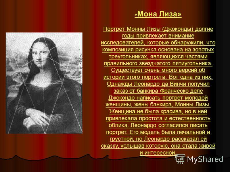 » Мона Лиза» Портрет Монны Лизы (Джоконды) долгие годы привлекает внимание исследователей, которые обнаружили, что композиция рисунка основана на золотых треугольниках, являющихся частями правильного звездчатого пятиугольника. Существует очень много