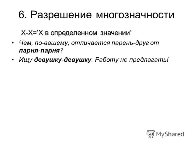6. Разрешение многозначности Х-Х=Х в определенном значении Чем, по-вашему, отличается парень-друг от парня-парня? Ищу девушку-девушку. Работу не предлагать!