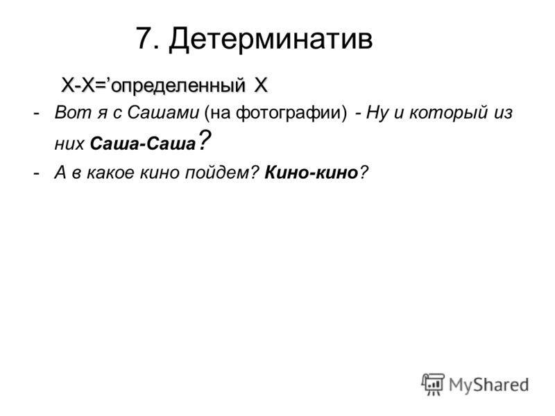 7. Детерминатив Х-Х=определенный Х -Вот я с Сашами (на фотографии) - Ну и который из них Саша-Саша ? -А в какое кино пойдем? Кино-кино?