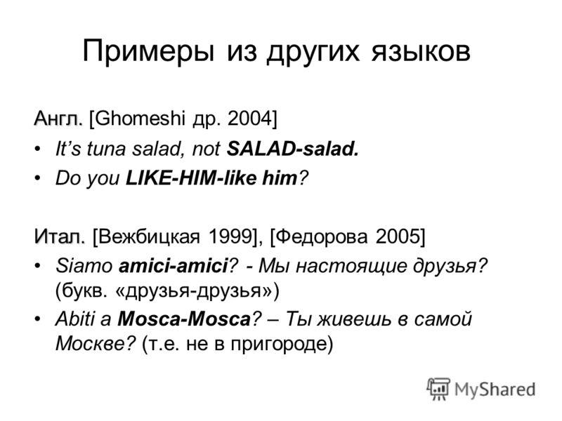 Примеры из других языков Англ. Англ. [Ghomeshi др. 2004] Its tuna salad, not SALAD-salad. Do you LIKE-HIM-like him? Итал. Итал. [Вежбицкая 1999], [Федорова 2005] Siamo amici-amici? - Мы настоящие друзья? (букв. «друзья-друзья») Abiti a Mosca-Mosca? –