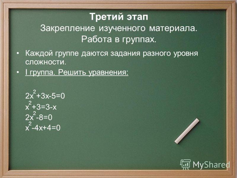 Третий этап Закрепление изученного материала. Работа в группах. Каждой группе даются задания разного уровня сложности. I группа. Решить уравнения: 2x 2 +3x-5=0 x 2 +3=3-x 2x 2 -8=0 x 2 -4x+4=0