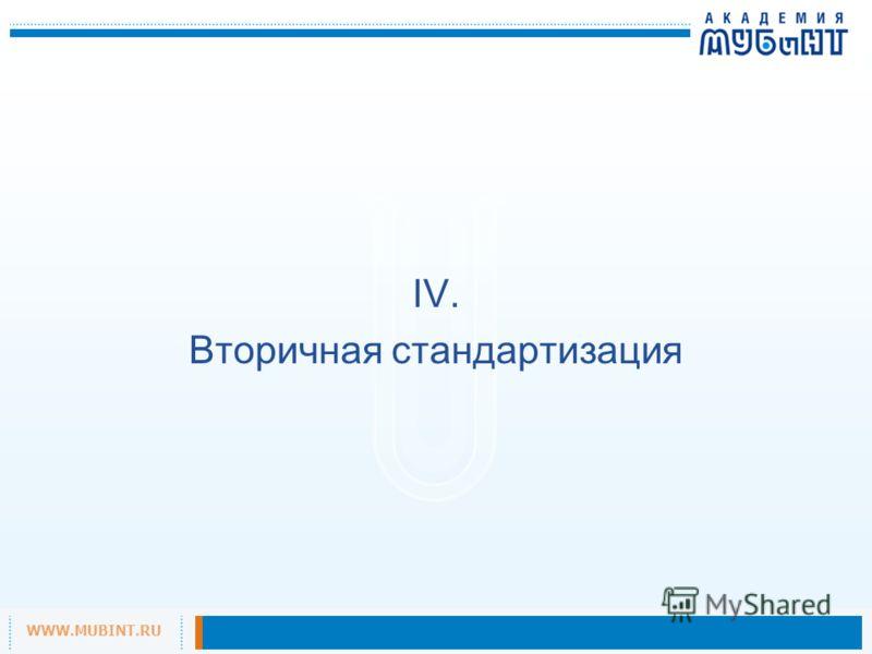 WWW.MUBINT.RU IV. Вторичная стандартизация