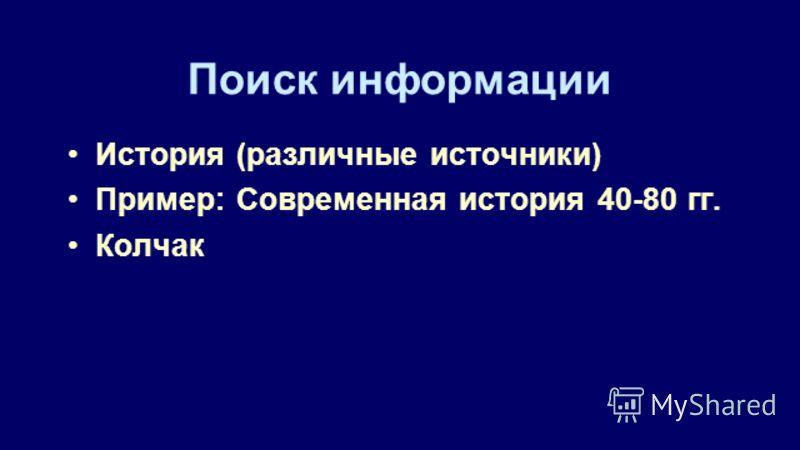 Поиск информации История (различные источники) Пример: Современная история 40-80 гг. Колчак
