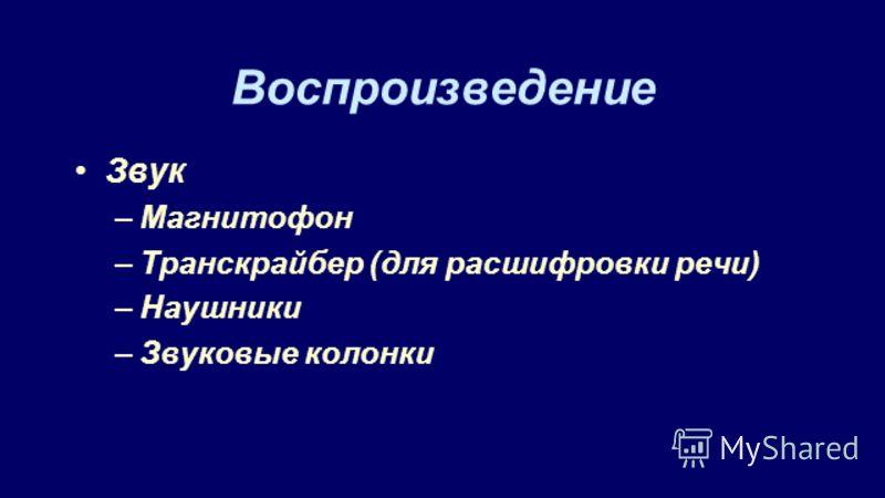 Воспроизведение Звук –Магнитофон –Транскрайбер (для расшифровки речи) –Наушники –Звуковые колонки
