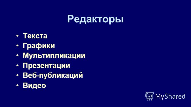 Редакторы Текста Графики Мультипликации Презентации Веб-публикаций Видео