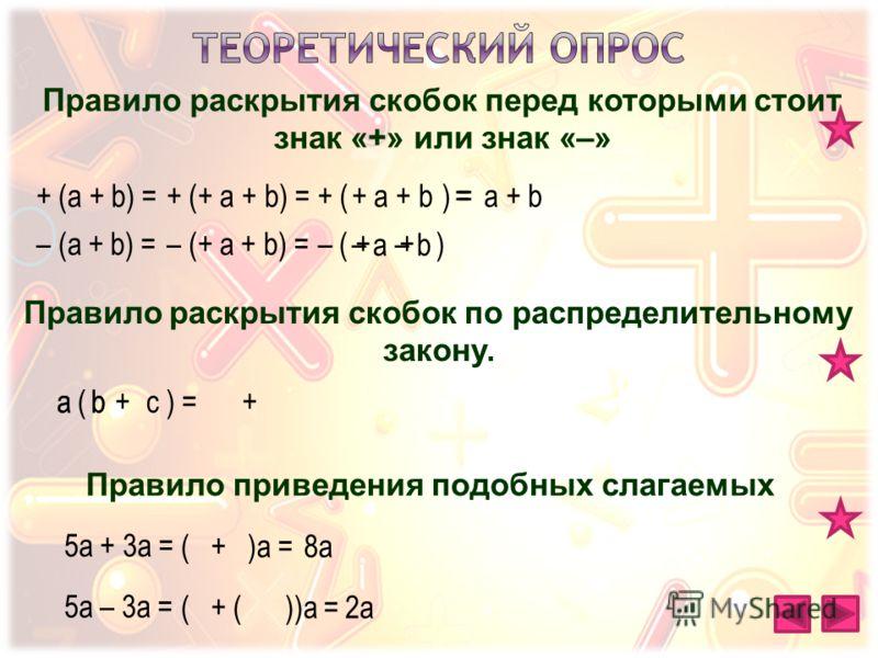 Правило раскрытия скобок перед которыми стоит знак «+» или знак «–» Правило раскрытия скобок по распределительному закону. Правило приведения подобных слагаемых + (a + b) =+ (+ a + b) =+ a + b+ ( ) == a + b – (a + b) =– (+ a + b) = a b – ( + + )– a(