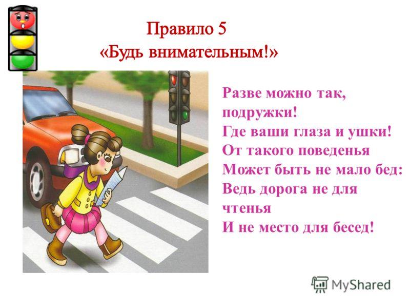 Разве можно так, подружки! Где ваши глаза и ушки! От такого поведенья Может быть не мало бед: Ведь дорога не для чтенья И не место для бесед!