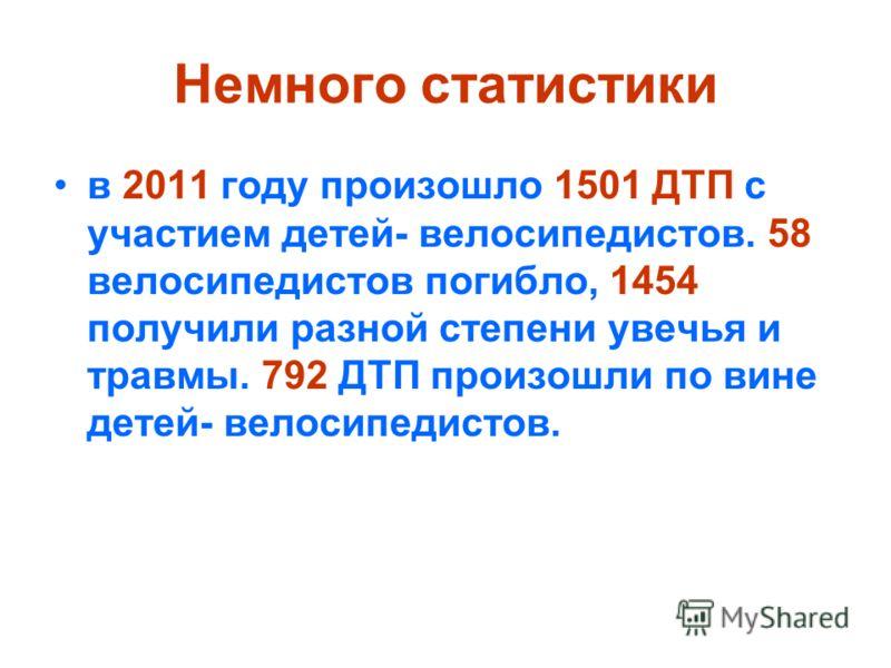 Немного статистики в 2011 году произошло 1501 ДТП с участием детей- велосипедистов. 58 велосипедистов погибло, 1454 получили разной степени увечья и травмы. 792 ДТП произошли по вине детей- велосипедистов.