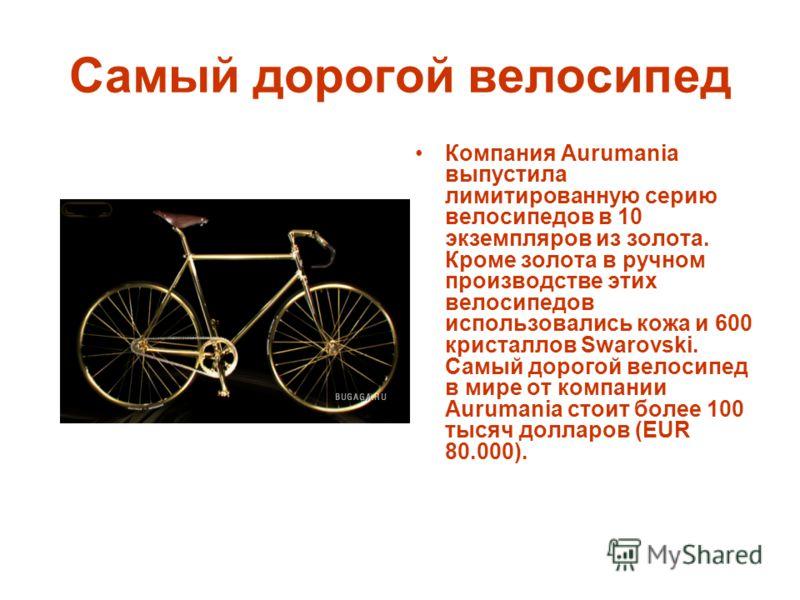 Самый дорогой велосипед Компания Aurumania выпустила лимитированную серию велосипедов в 10 экземпляров из золота. Кроме золота в ручном производстве этих велосипедов использовались кожа и 600 кристаллов Swarovski. Самый дорогой велосипед в мире от ко